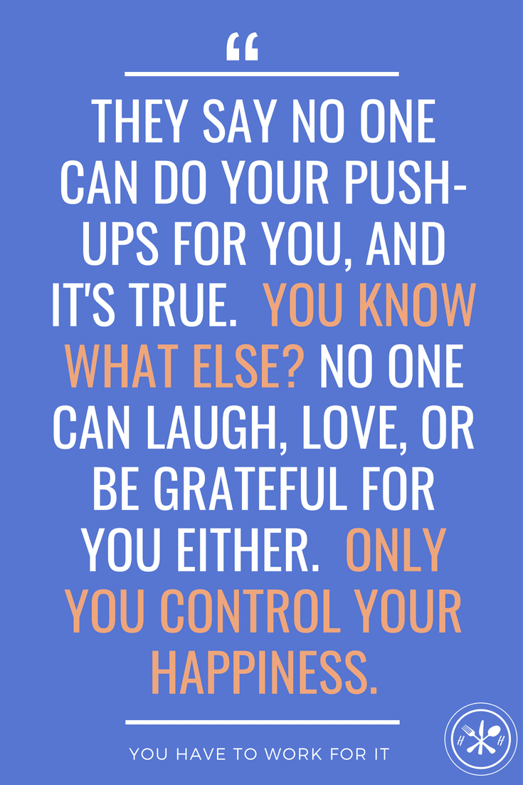 They say no one can do yourpush-ups for you, and it's true. You know what else? No one can laugh, love, or be grateful for you either. Only you control your happiness.